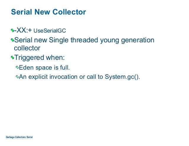 Serial New Collector -XX:+ UseSerialGC Serial new Single threaded young generation collector Triggered when: Eden space is...