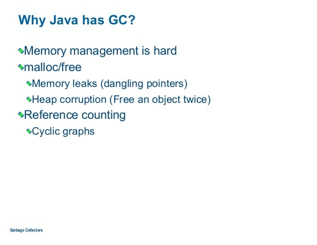 Why Java has GC? Memory management is hard malloc/free Memory leaks (dangling pointers) Heap corruption (Free an object tw...
