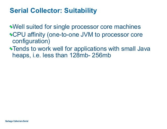 Serial Collector: Suitability Well suited for single processor core machines CPU affinity (one-to-one JVM to processor cor...