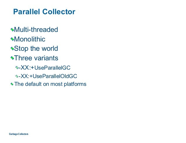 Parallel Collector Multi-threaded Monolithic Stop the world Three variants -XX:+UseParallelGC -XX:+UseParallelOldGC The de...