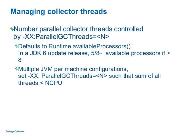 Managing collector threads Number parallel collector threads controlled  by -XX:ParallelGCThreads=<N> Defaults to Runtime...