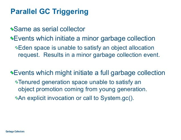 Parallel GC Triggering Same as serial collector Events which initiate a minor garbage collection Eden space is unable to s...