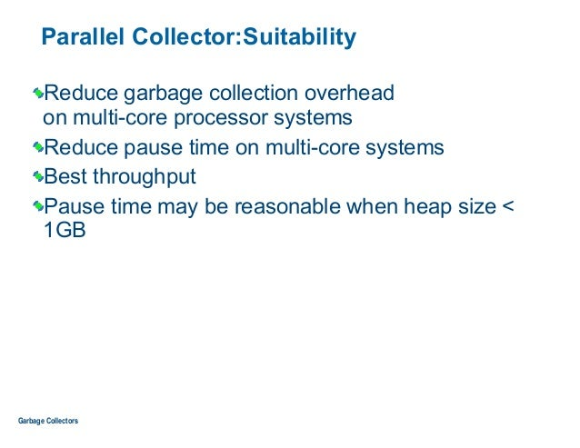Parallel Collector:Suitability Reduce garbage collection overhead  on multi-core processor systems Reduce pause time on m...