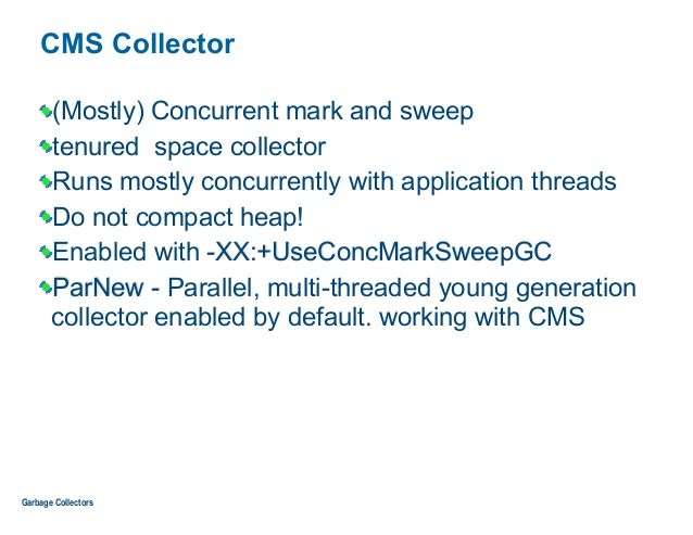 CMS Collector (Mostly) Concurrent mark and sweep tenured space collector Runs mostly concurrently with application threads...