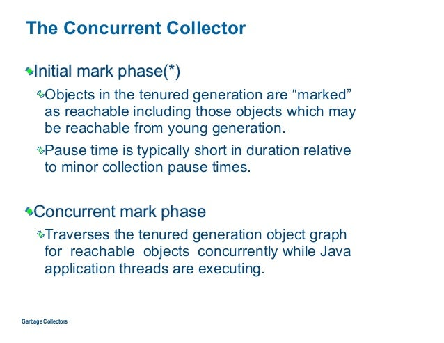 """The Concurrent Collector Initial mark phase(*) Objects in the tenured generation are """"marked""""  as reachable including tho..."""