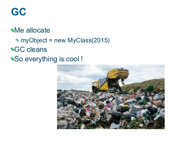 GC Me allocate myObject = new MyClass(2015) GC cleans So everything is cool !
