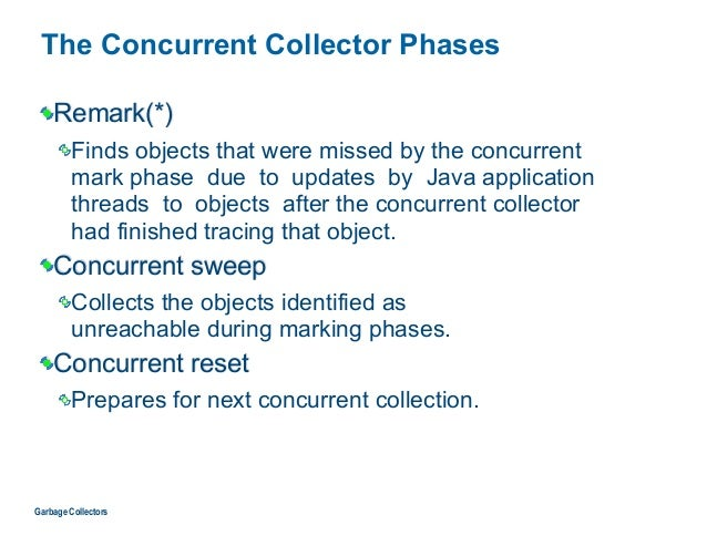 The Concurrent Collector Phases Remark(*) Finds objects that were missed by the concurrent  mark phase due to updates by ...