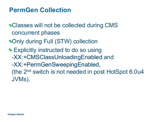 PermGen Collection Classes will not be collected during CMS  concurrent phases Only during Full (STW) collection Explicit...
