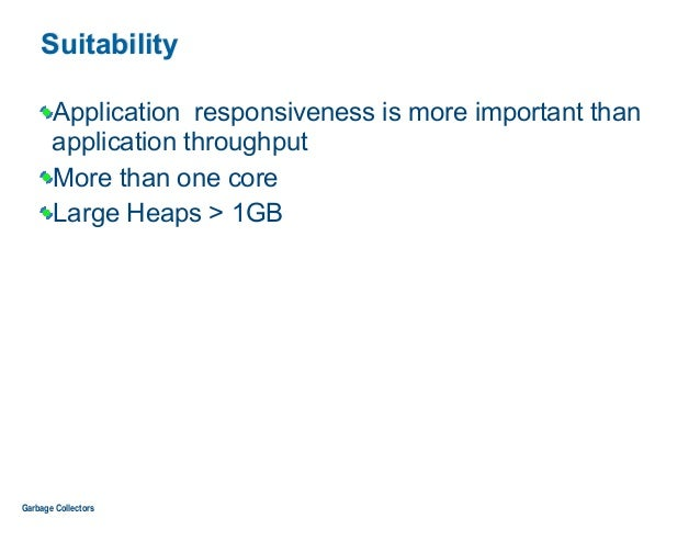 Suitability Application responsiveness is more important than application throughput More than one core Large Heaps > 1GB ...