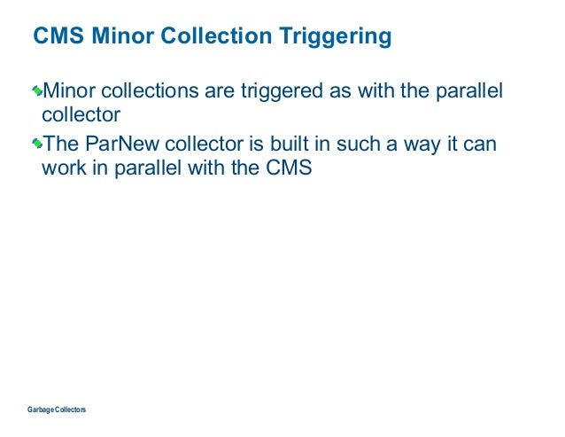 CMS Minor Collection Triggering Minor collections are triggered as with the parallel collector The ParNew collector is bui...