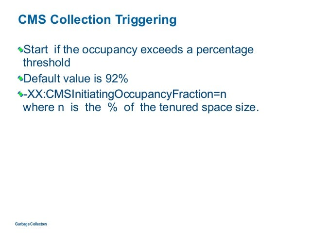 CMS Collection Triggering Start if the occupancy exceeds a percentage threshold Default value is 92% -XX:CMSInitiatingOccu...