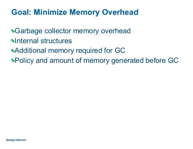Goal: Minimize Memory Overhead Garbage collector memory overhead Internal structures Additional memory required for GC Pol...