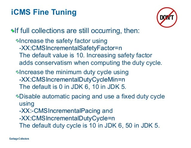iCMS Fine Tuning If full collections are still occurring, then: Increase the safety factor using  -XX:CMSIncrementalSafet...