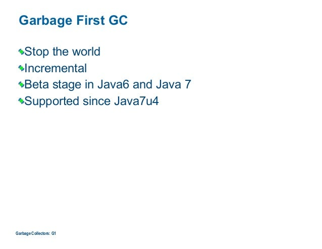 Garbage First GC Stop the world Incremental Beta stage in Java6 and Java 7 Supported since Java7u4 Garbage Collectors: G1