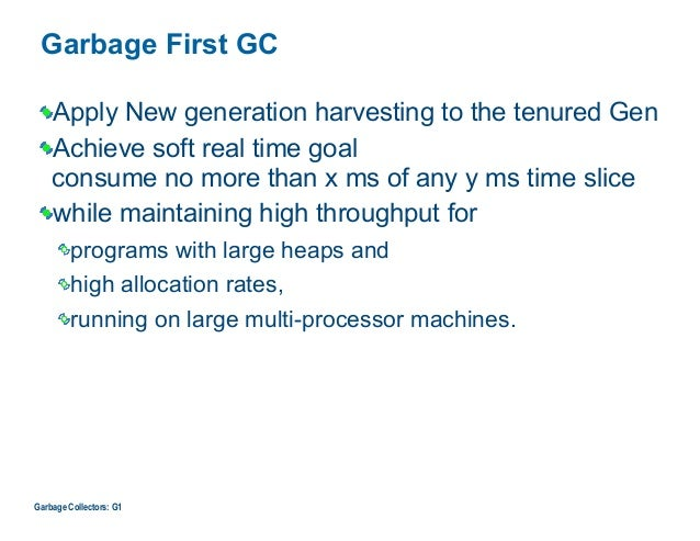 Garbage First GC Apply New generation harvesting to the tenured Gen Achieve soft real time goal  consume no more than x m...
