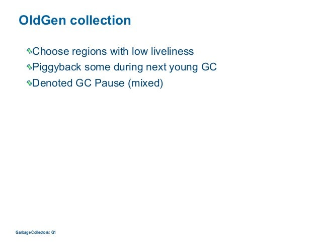 OldGen collection Choose regions with low liveliness Piggyback some during next young GC Denoted GC Pause (mixed) Garbage ...