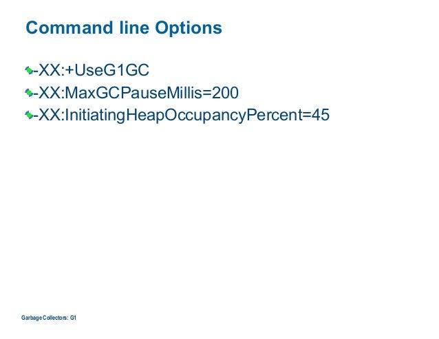 Command line Options -XX:+UseG1GC -XX:MaxGCPauseMillis=200 -XX:InitiatingHeapOccupancyPercent=45 Garbage Collectors: G1