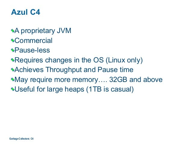 Azul C4 A proprietary JVM Commercial Pause-less Requires changes in the OS (Linux only) Achieves Throughput and Pause time...