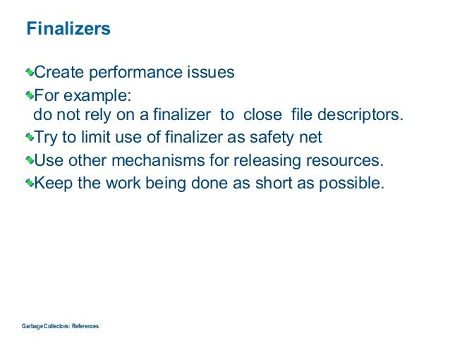 Finalizers Create performance issues For example:  do not rely on a finalizer to close file descriptors. Try to limit use...