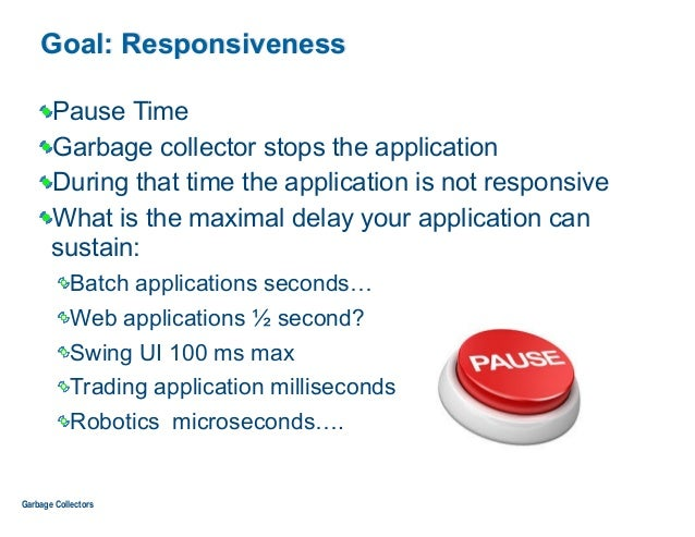 Goal: Responsiveness Pause Time Garbage collector stops the application During that time the application is not responsive...