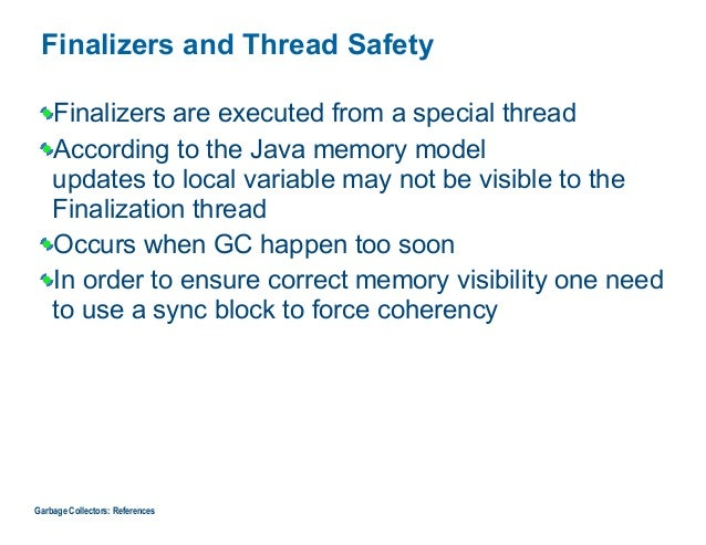 Finalizers and Thread Safety Finalizers are executed from a special thread According to the Java memory model updates to ...