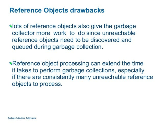 Reference Objects drawbacks lots of reference objects also give the garbage collector more work to do since unreachable re...