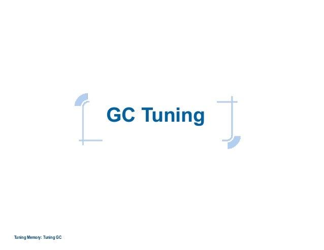 GC Tuning Tuning Memory: Tuning GC