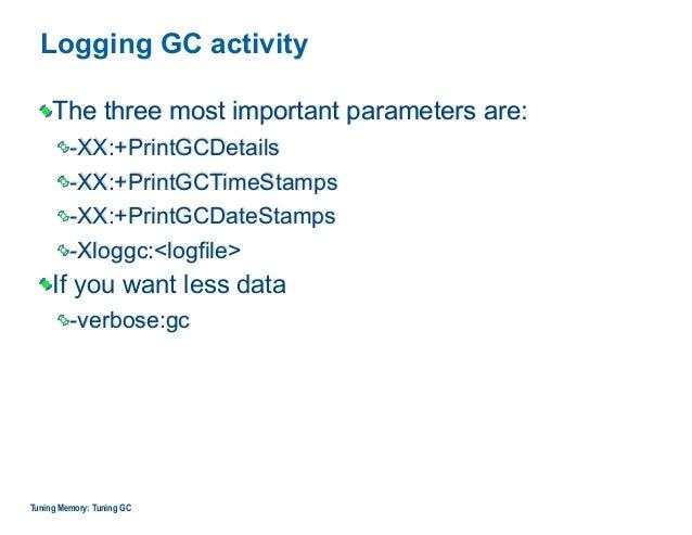 Logging GC activity The three most important parameters are: -XX:+PrintGCDetails -XX:+PrintGCTimeStamps -XX:+PrintGCDateSt...
