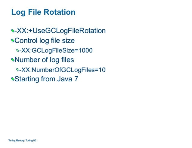 Log File Rotation -XX:+UseGCLogFileRotation Control log file size -XX:GCLogFileSize=1000 Number of log files -XX:NumberOfG...
