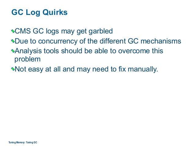 GC Log Quirks CMS GC logs may get garbled Due to concurrency of the different GC mechanisms Analysis tools should be able ...