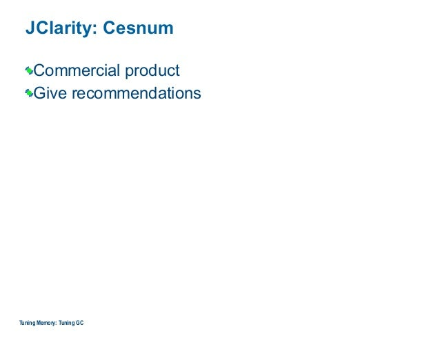 JClarity: Cesnum Commercial product Give recommendations Tuning Memory: Tuning GC