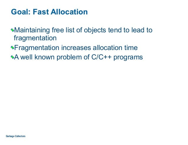 Goal: Fast Allocation Maintaining free list of objects tend to lead to fragmentation Fragmentation increases allocation ti...