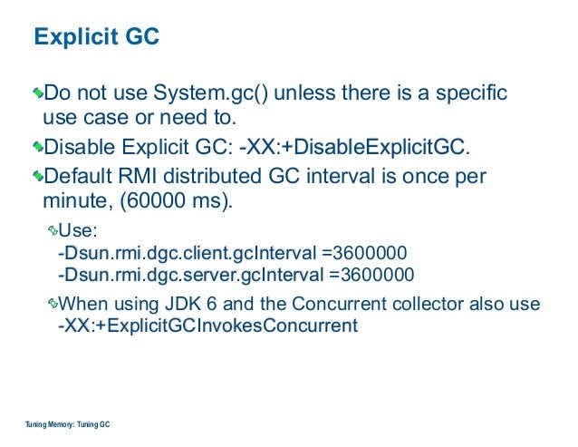 Explicit GC Do not use System.gc() unless there is a specific  use case or need to. Disable Explicit GC: -XX:+DisableExpl...