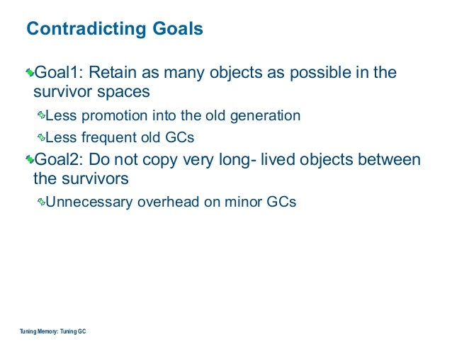 Contradicting Goals Goal1: Retain as many objects as possible in the survivor spaces Less promotion into the old generatio...