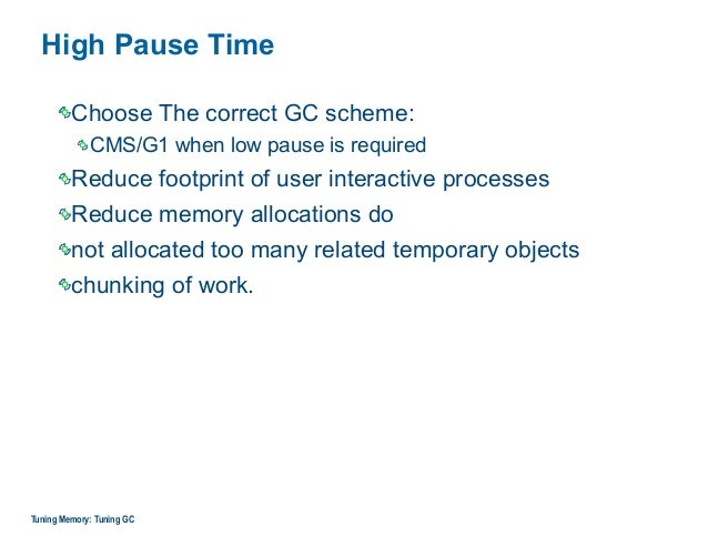 High Pause Time Choose The correct GC scheme: CMS/G1 when low pause is required Reduce footprint of user interactive proce...