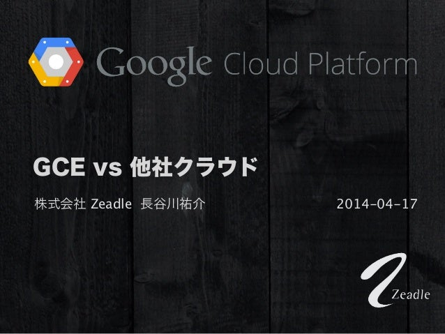 GCE vs 他社クラウド 株式会社 Zeadle 長谷川祐介 2014-04-17