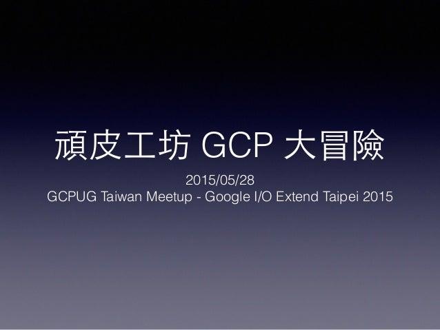 頑⽪皮⼯工坊 GCP ⼤大冒險 2015/05/28 GCPUG Taiwan Meetup - Google I/O Extend Taipei 2015