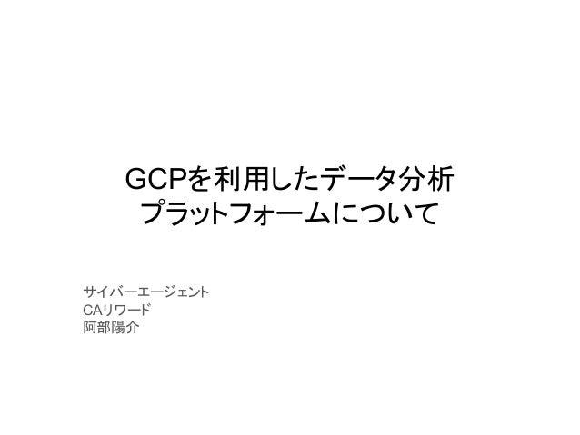 GCPを利用したデータ分析 プラットフォームについて サイバーエージェント CAリワード 阿部陽介