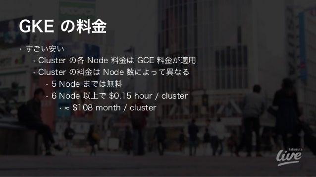GKE の料金 • すごい安い • Cluster の各 Node 料金は GCE 料金が適用 • Cluster の料金は Node 数によって異なる • 5 Node までは無料 • 6 Node 以上で $0.15 hour / clus...