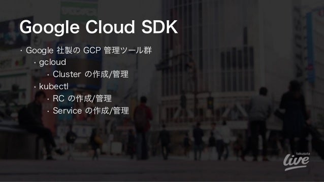Google Cloud SDK • Google 社製の GCP 管理ツール群 • gcloud • Cluster の作成/管理 • kubectl • RC の作成/管理 • Service の作成/管理