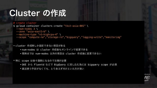 """Cluster の作成 # create cluster $ gcloud container clusters create """"tkst-asia-001""""  --num-nodes 3  --zone """"asia-east1-b""""  -..."""