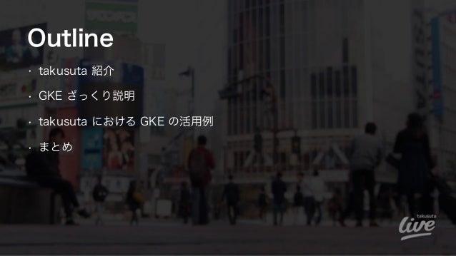 Outline • takusuta 紹介 • GKE ざっくり説明 • takusuta における GKE の活用例 • まとめ