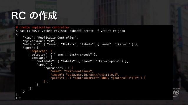 "RC の作成 # create replication controller $ cat << EOS > ./tkst-rc.json; kubectl create -f ./tkst-rc.json { ""kind"": ""Replica..."