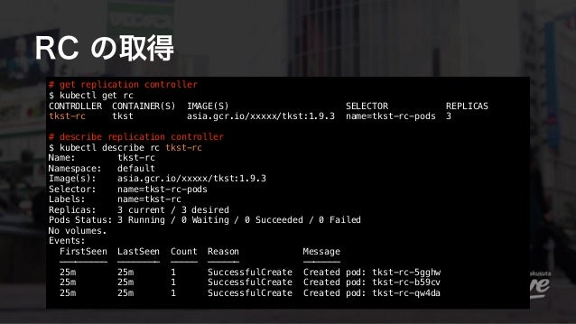 RC の取得 # get replication controller $ kubectl get rc CONTROLLER CONTAINER(S) IMAGE(S) SELECTOR REPLICAS tkst-rc tkst asia...