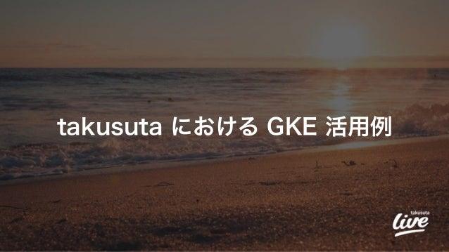 takusuta における GKE 活用例