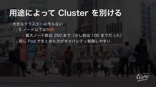 用途によって Cluster を別ける • 大きなクラスターは作らない • 5 ノード以下は無料 • 最大ノード数は 250 まで(少し前は 100 までだった) • 同じ Pod でまとめた方がキャパシティ制御しやすい