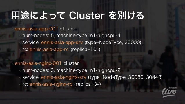 用途によって Cluster を別ける • ennis-asia-app-001 cluster • num-nodes: 5, machine-type: n1-highcpu-4 • service: ennis-asia-app-srv ...
