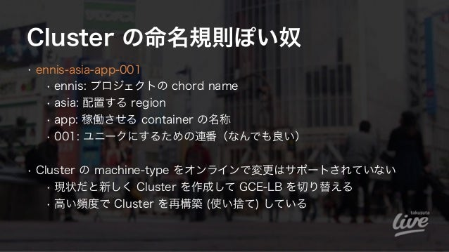 Cluster の命名規則ぽい奴 • ennis-asia-app-001 • ennis: プロジェクトの chord name • asia: 配置する region • app: 稼働させる container の名称 • 001: ユニ...