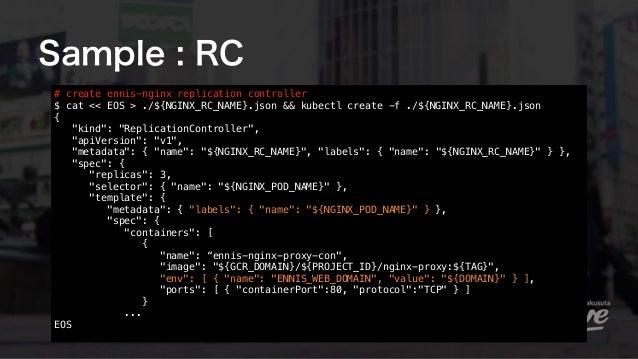 Sample : RC # create ennis-nginx replication controller $ cat << EOS > ./${NGINX_RC_NAME}.json && kubectl create -f ./${N...