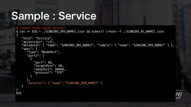 Sample : Service # create ennis-nginx service $ cat << EOS > ./${NGINX_SRV_NAME}.json && kubectl create -f ./${NGINX_RC_N...